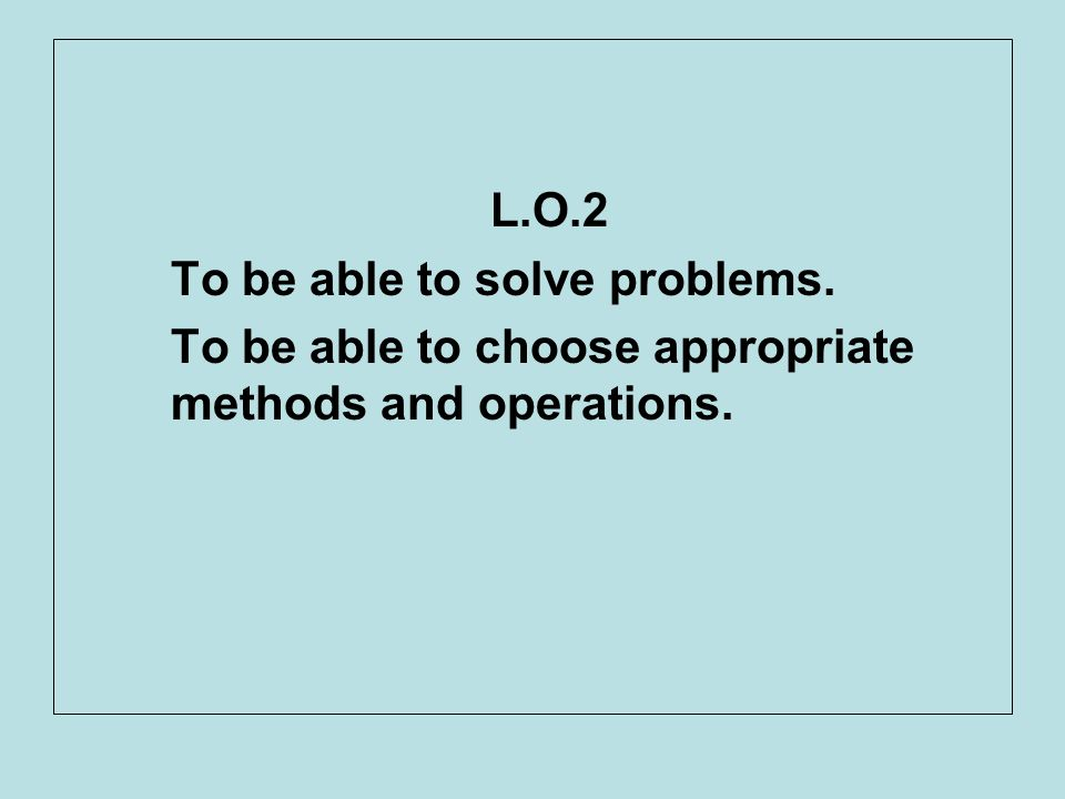 L.O.2 To be able to solve problems. To be able to choose appropriate methods and operations.