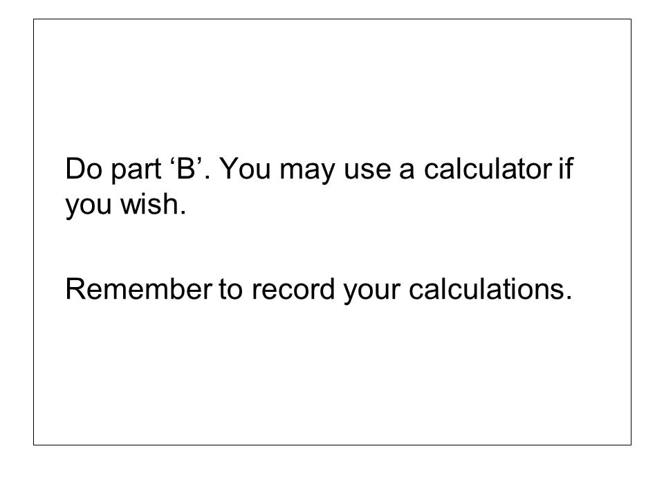 Do part 'B'. You may use a calculator if you wish.