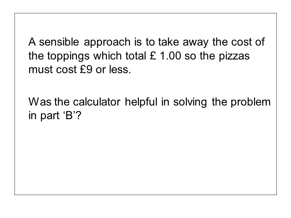 A sensible approach is to take away the cost of the toppings which total £ 1.00 so the pizzas must cost £9 or less.
