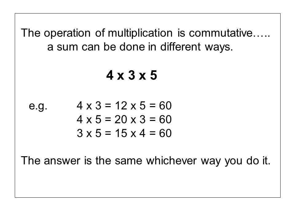 The operation of multiplication is commutative…..