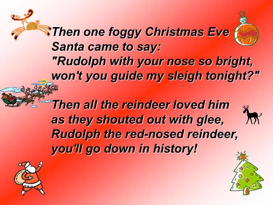 Then one foggy Christmas Eve Santa came to say: Rudolph with your nose so bright, won t you guide my sleigh tonight Then all the reindeer loved him as they shouted out with glee, Rudolph the red-nosed reindeer, you ll go down in history!
