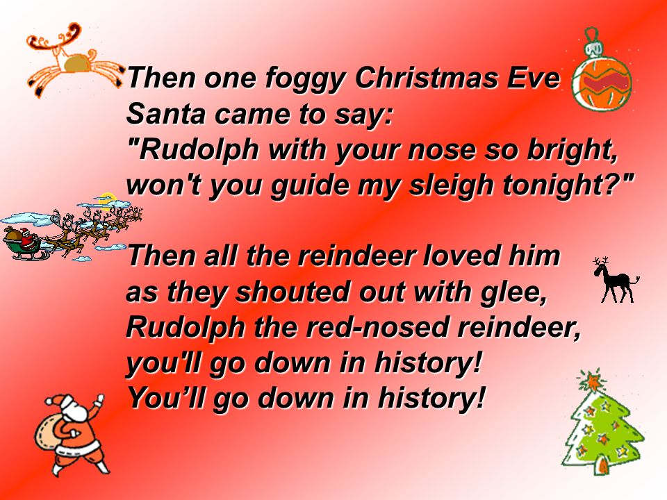 Then one foggy Christmas Eve Santa came to say: Rudolph with your nose so bright, won t you guide my sleigh tonight Then all the reindeer loved him as they shouted out with glee, Rudolph the red-nosed reindeer, you ll go down in history! You'll go down in history!