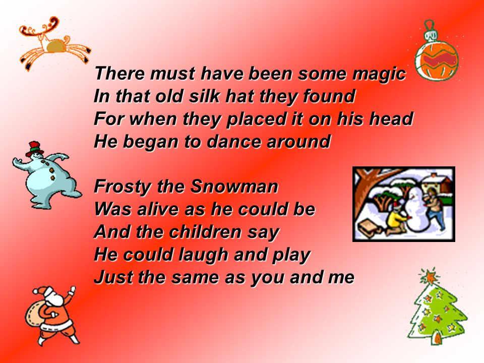 There must have been some magic In that old silk hat they found For when they placed it on his head He began to dance around Frosty the Snowman Was alive as he could be And the children say He could laugh and play Just the same as you and me