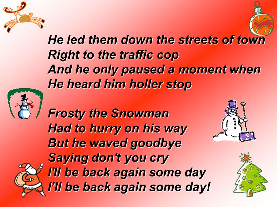 He led them down the streets of town Right to the traffic cop And he only paused a moment when He heard him holler stop Frosty the Snowman Had to hurry on his way But he waved goodbye Saying don t you cry I ll be back again some day