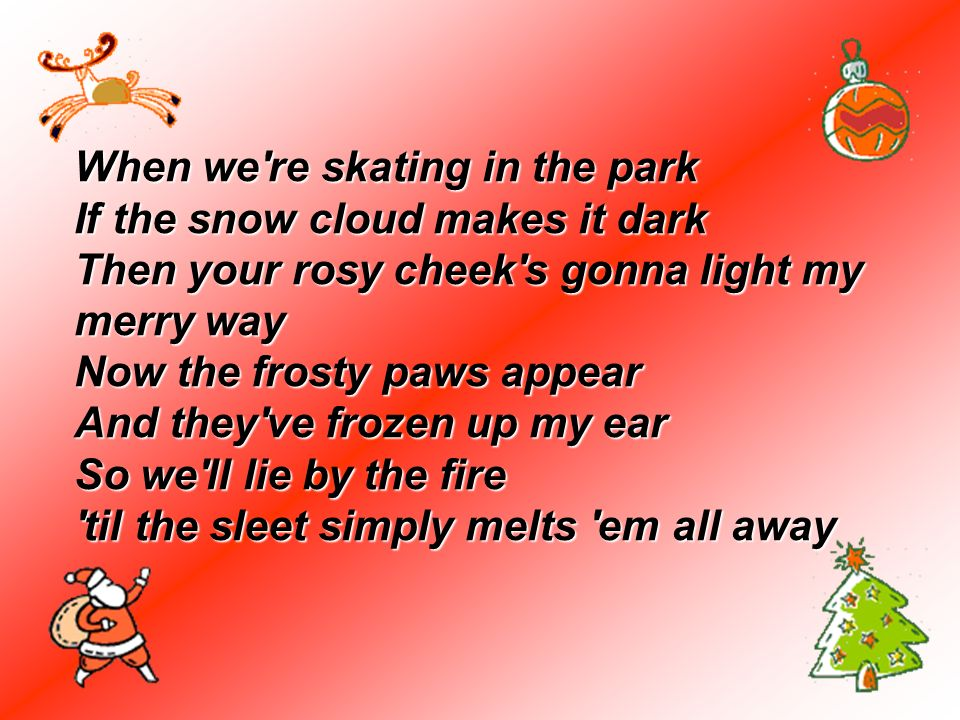 When we re skating in the park If the snow cloud makes it dark Then your rosy cheek s gonna light my merry way Now the frosty paws appear And they ve frozen up my ear So we ll lie by the fire til the sleet simply melts em all away