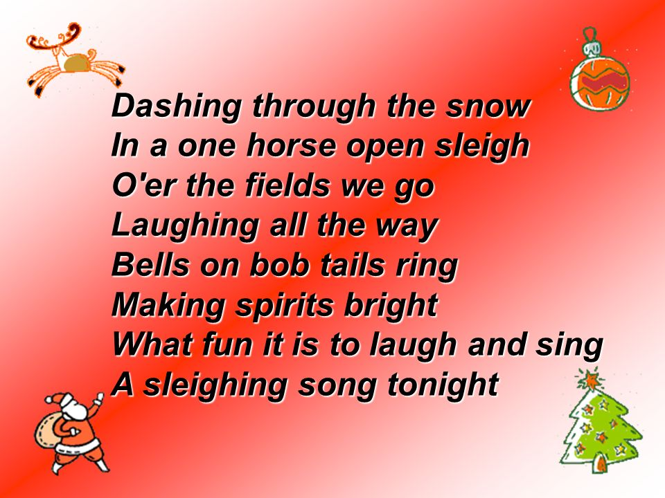 Dashing through the snow In a one horse open sleigh O er the fields we go Laughing all the way Bells on bob tails ring Making spirits bright What fun it is to laugh and sing A sleighing song tonight