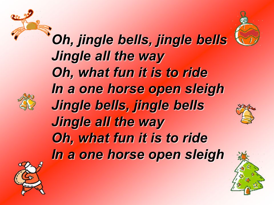 Oh, jingle bells, jingle bells Jingle all the way Oh, what fun it is to ride In a one horse open sleigh Jingle bells, jingle bells Jingle all the way Oh, what fun it is to ride In a one horse open sleigh