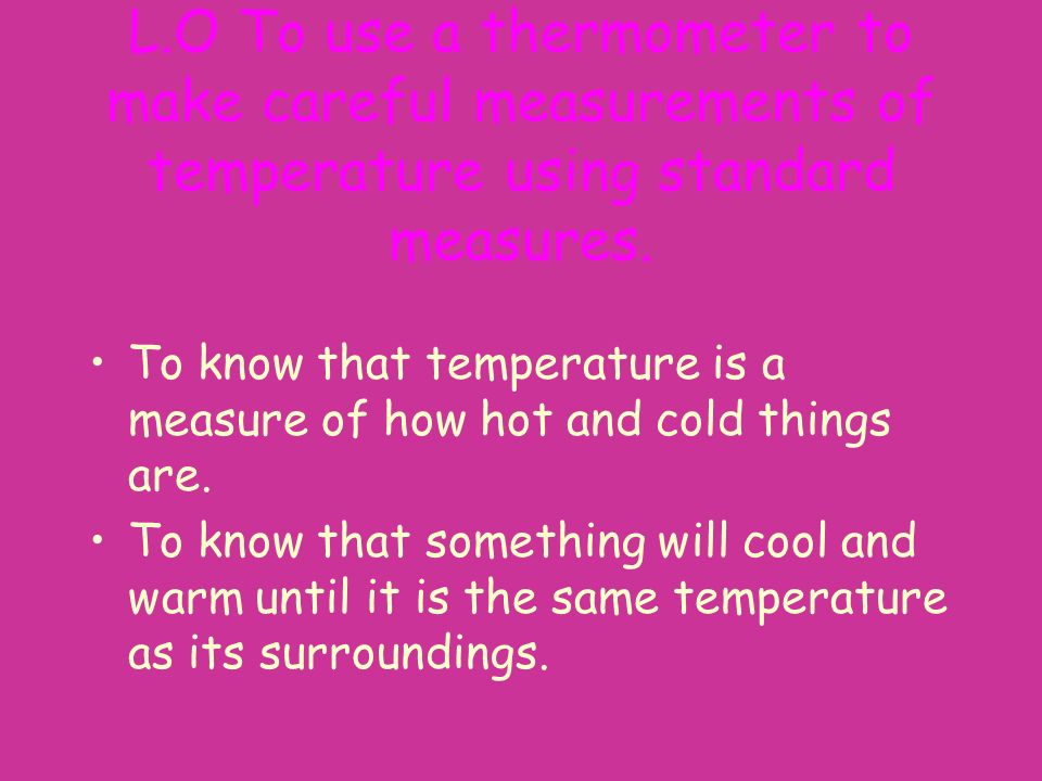 L.O To use a thermometer to make careful measurements of temperature using standard measures.