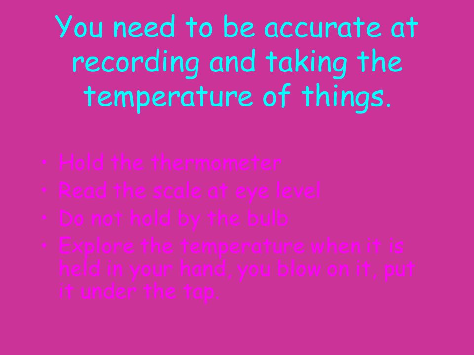 You need to be accurate at recording and taking the temperature of things.