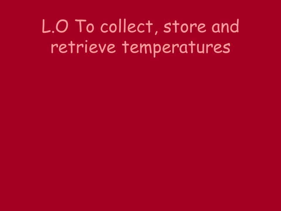L.O To collect, store and retrieve temperatures