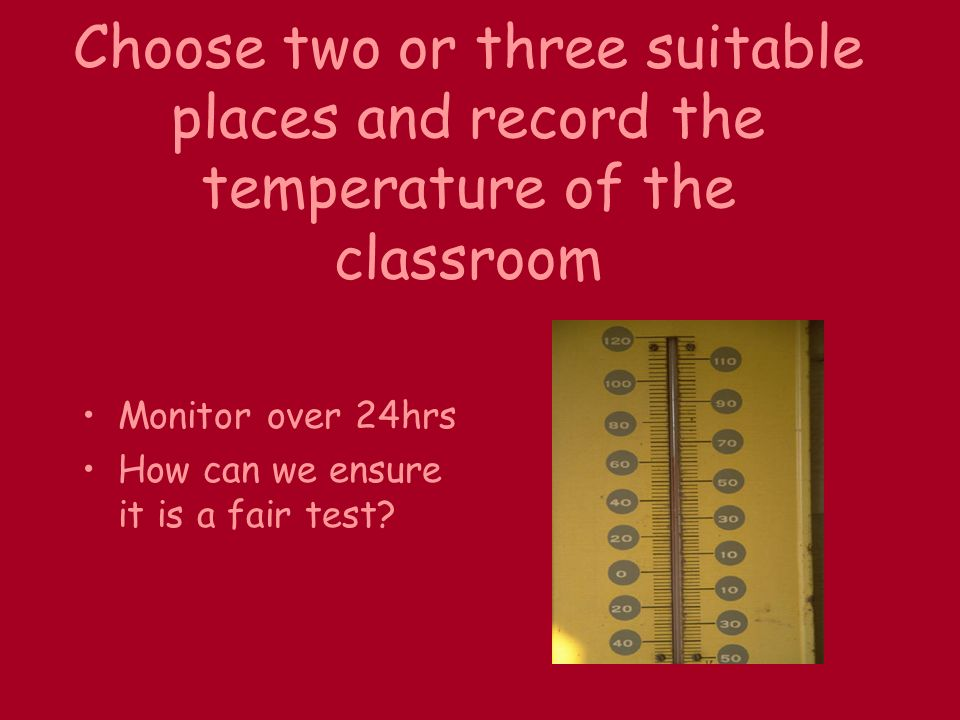 Choose two or three suitable places and record the temperature of the classroom