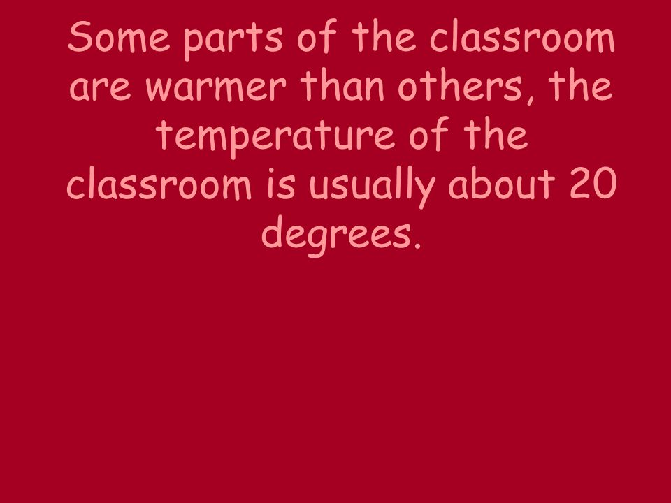 Some parts of the classroom are warmer than others, the temperature of the classroom is usually about 20 degrees.