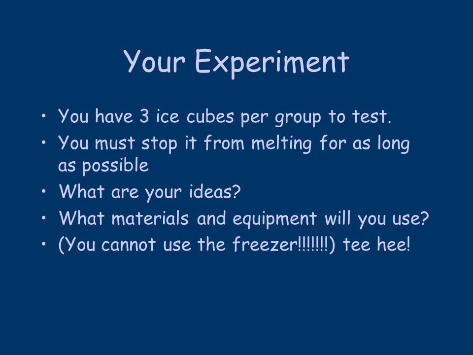 Your Experiment You have 3 ice cubes per group to test.