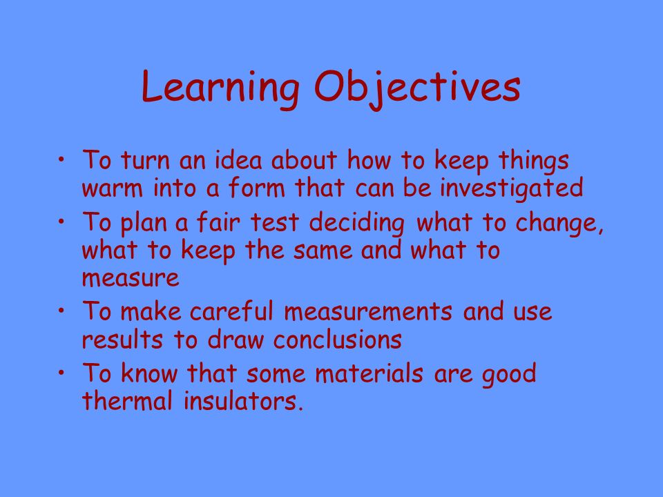 Learning Objectives To turn an idea about how to keep things warm into a form that can be investigated.