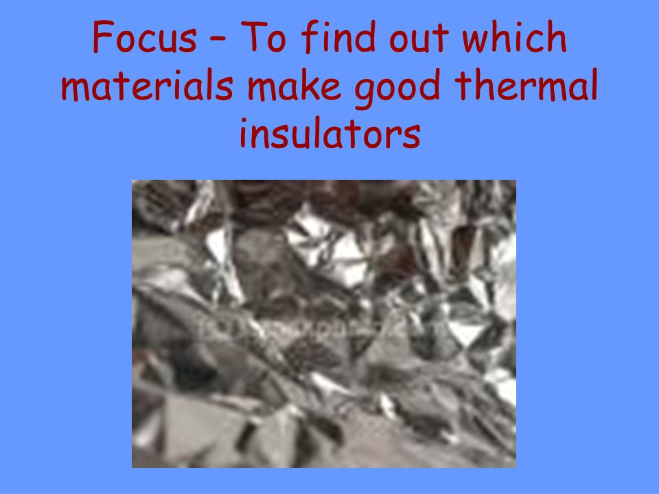 Focus – To find out which materials make good thermal insulators