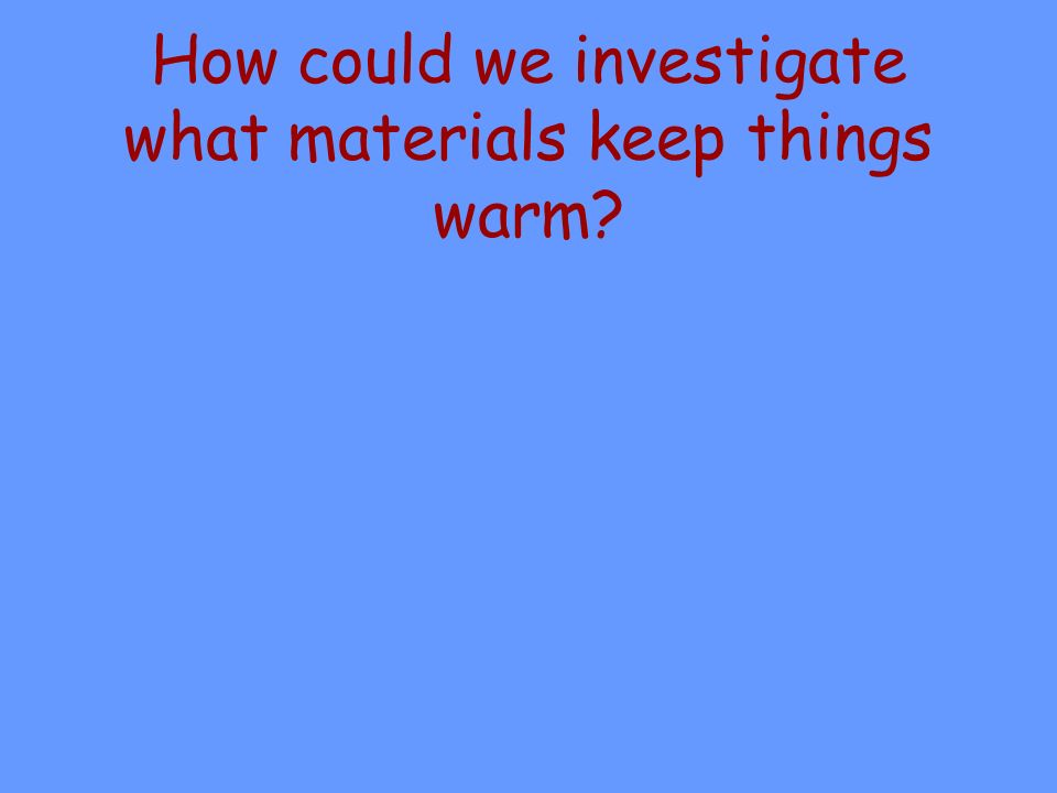 How could we investigate what materials keep things warm