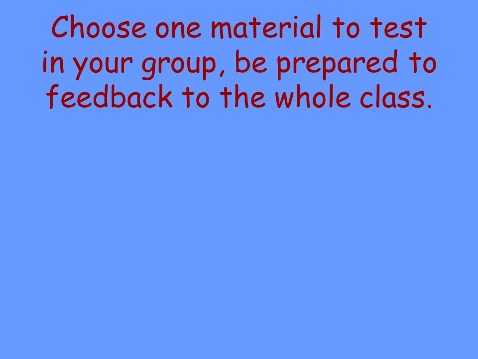 Choose one material to test in your group, be prepared to feedback to the whole class.