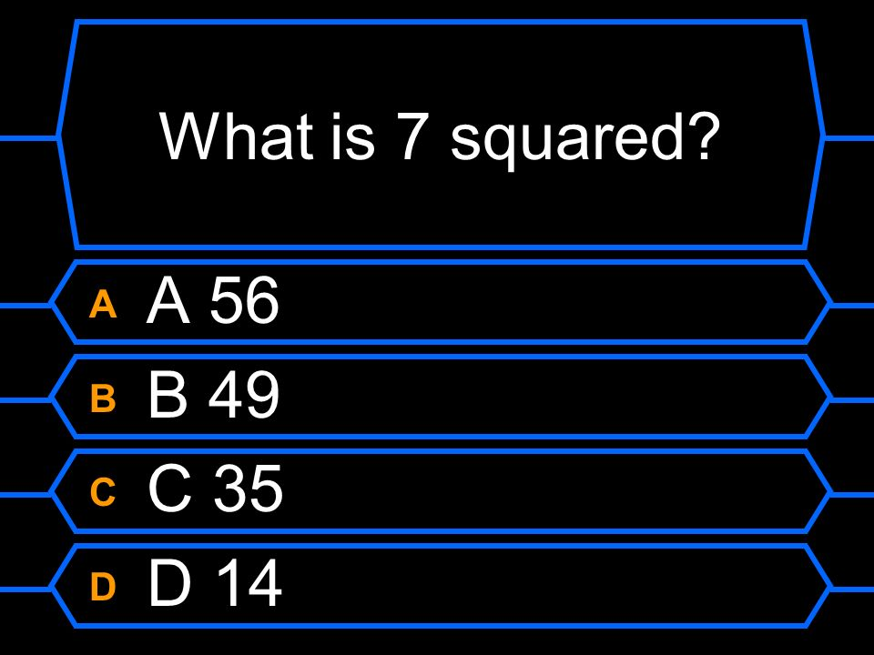 What is 7 squared A A 56 B B 49 C C 35 D D 14