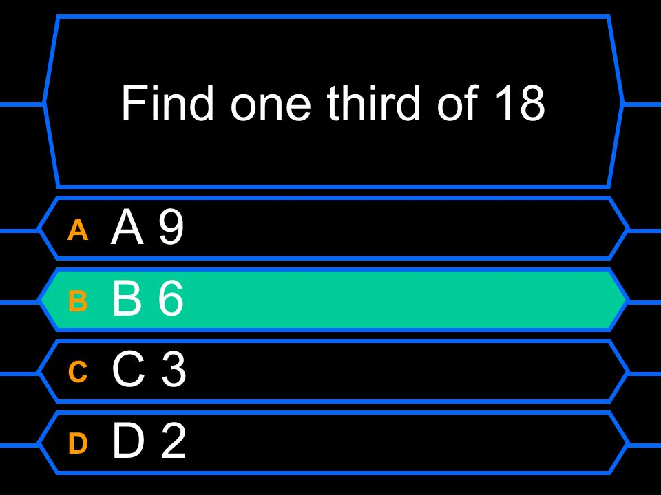 Find one third of 18 A A 9 B B 6 C C 3 D D 2