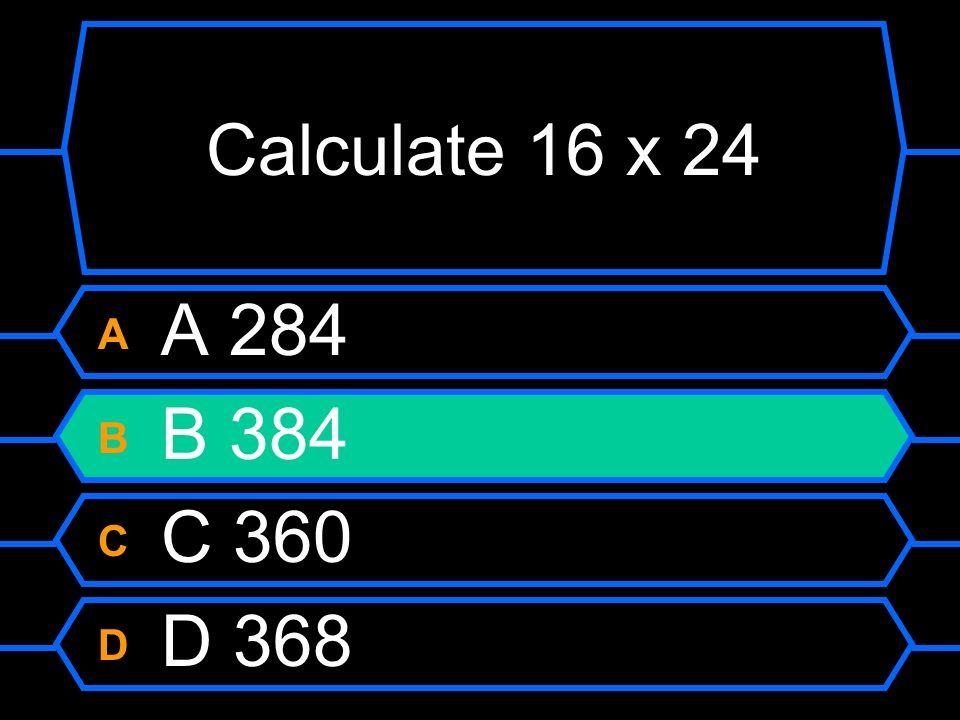 Calculate 16 x 24 A A 284 B B 384 C C 360 D D 368