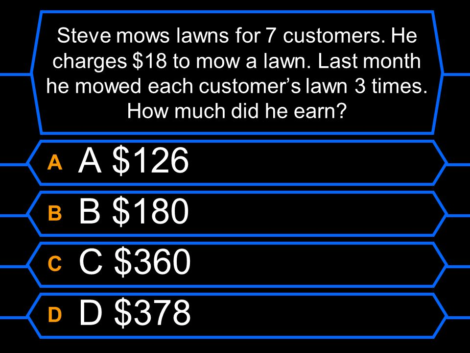 Steve mows lawns for 7 customers. He charges $18 to mow a lawn