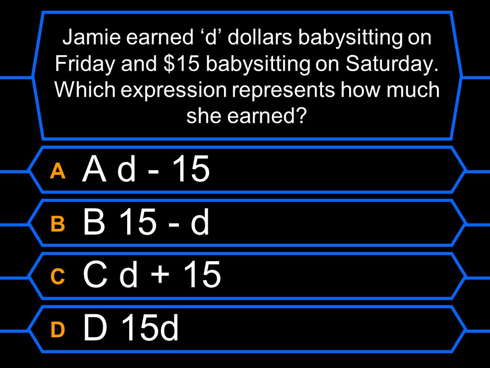 Jamie earned 'd' dollars babysitting on Friday and $15 babysitting on Saturday. Which expression represents how much she earned