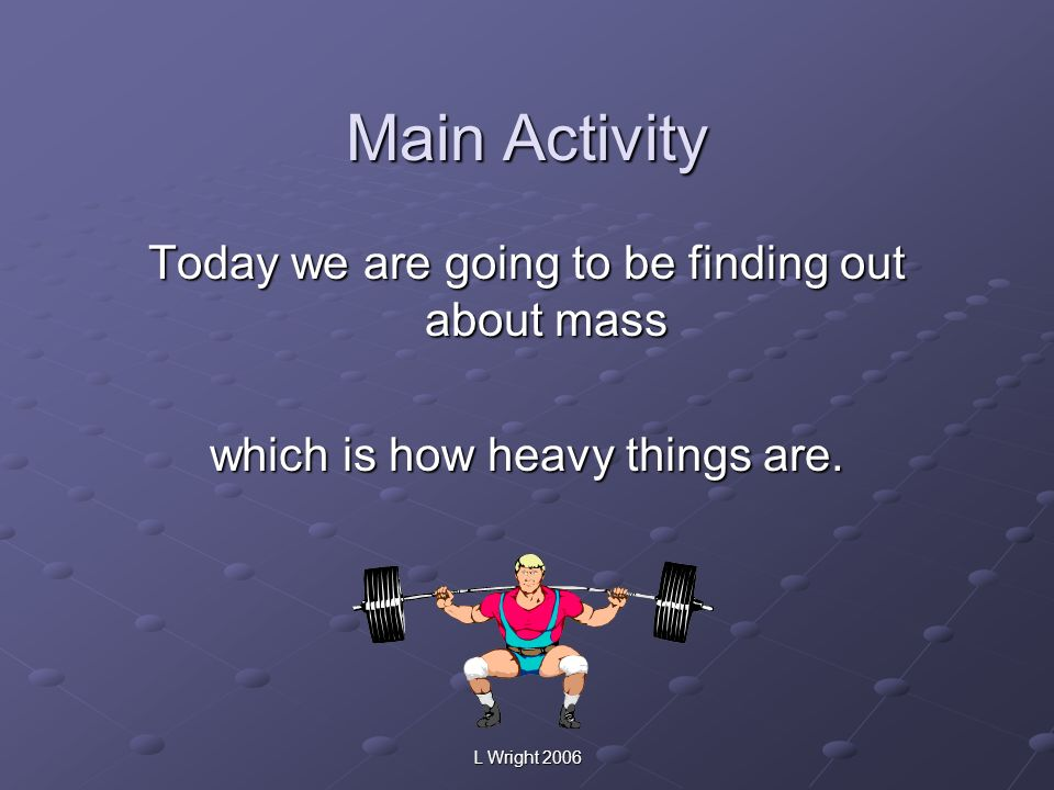 Main Activity Today we are going to be finding out about mass