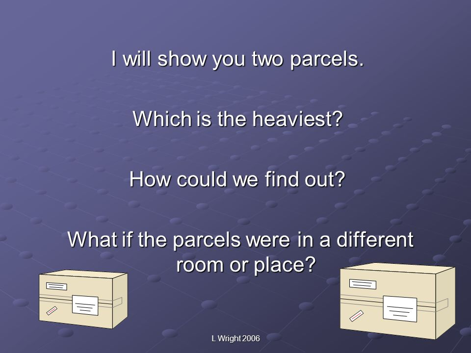 I will show you two parcels. Which is the heaviest