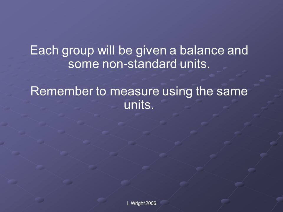 Each group will be given a balance and some non-standard units.