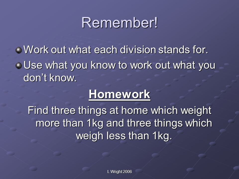 Remember! Homework Work out what each division stands for.