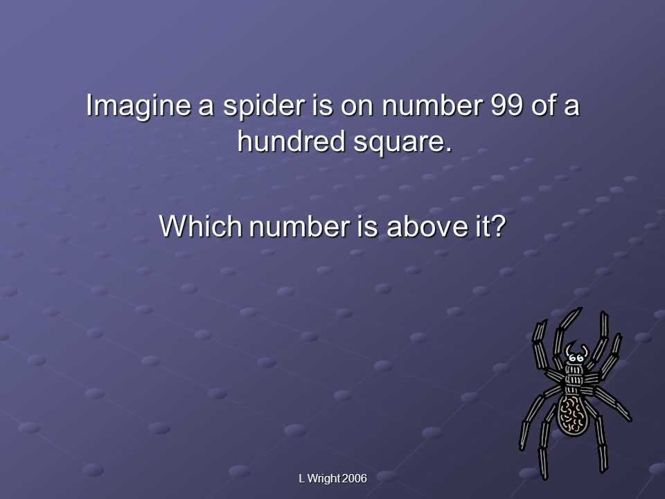 Imagine a spider is on number 99 of a hundred square.