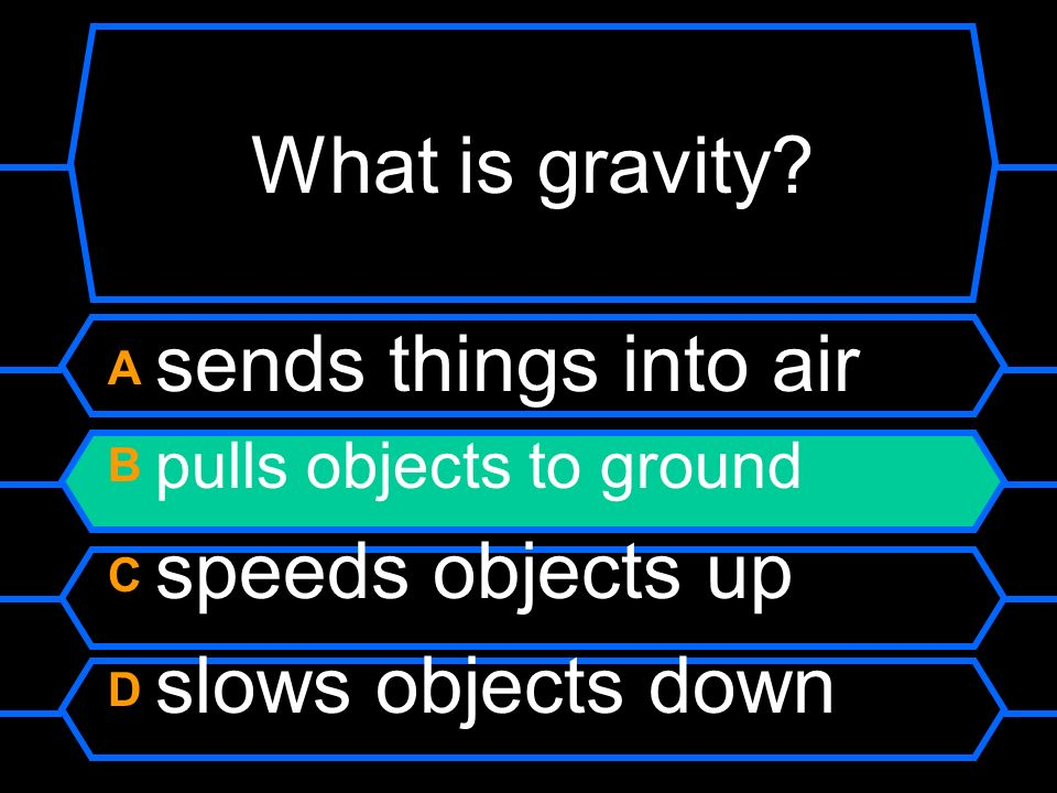 What is gravity A sends things into air B pulls objects to ground