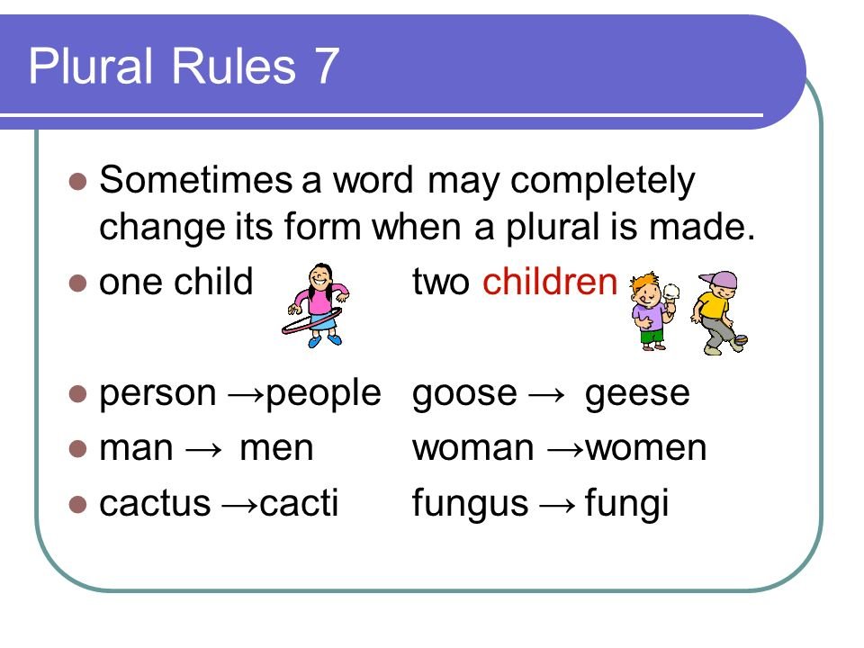 Plural Rules 7 Sometimes a word may completely change its form when a plural is made. one child two children.