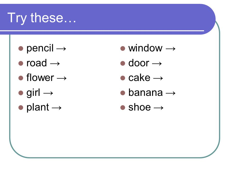 Try these… pencil → road → flower → girl → plant → window → door →