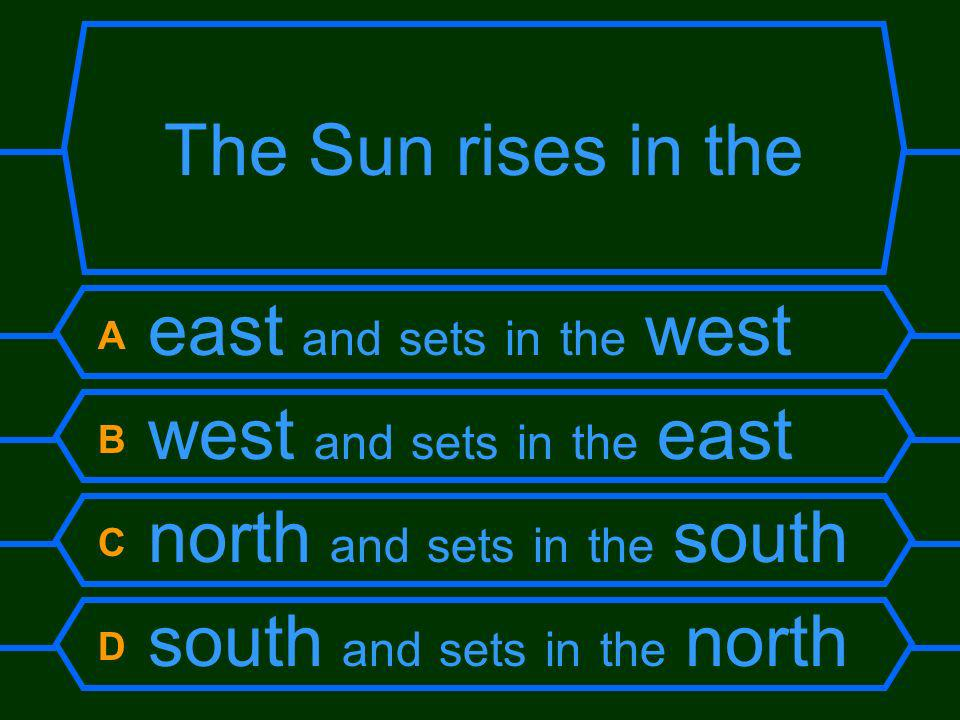 The Sun rises in the A east and sets in the west