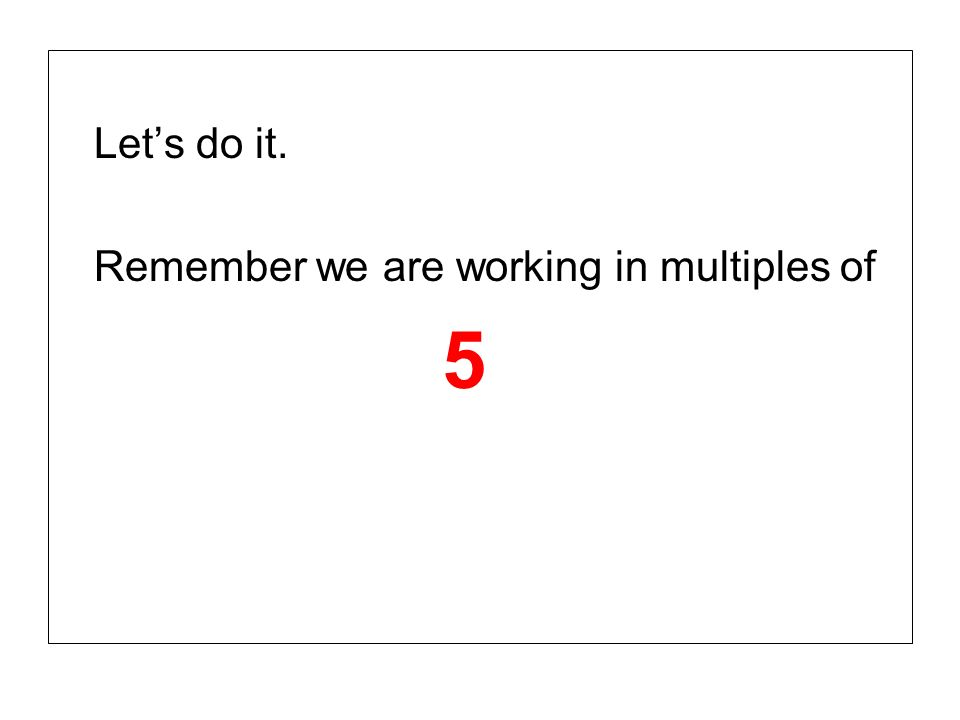 Let's do it. Remember we are working in multiples of 5