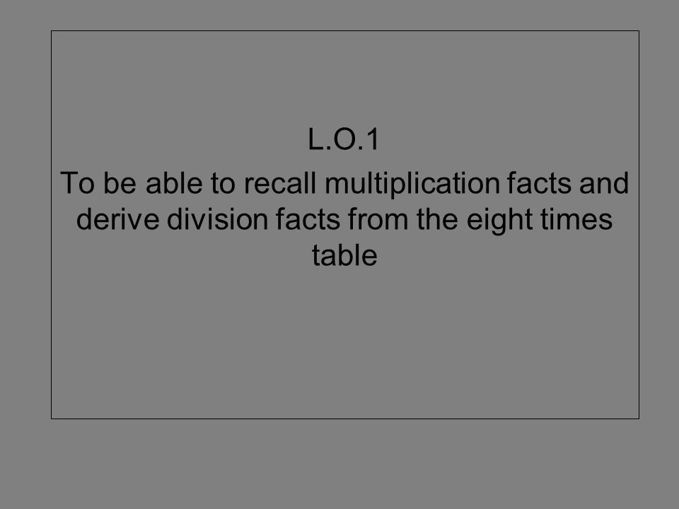 L.O.1 To be able to recall multiplication facts and derive division facts from the eight times table.