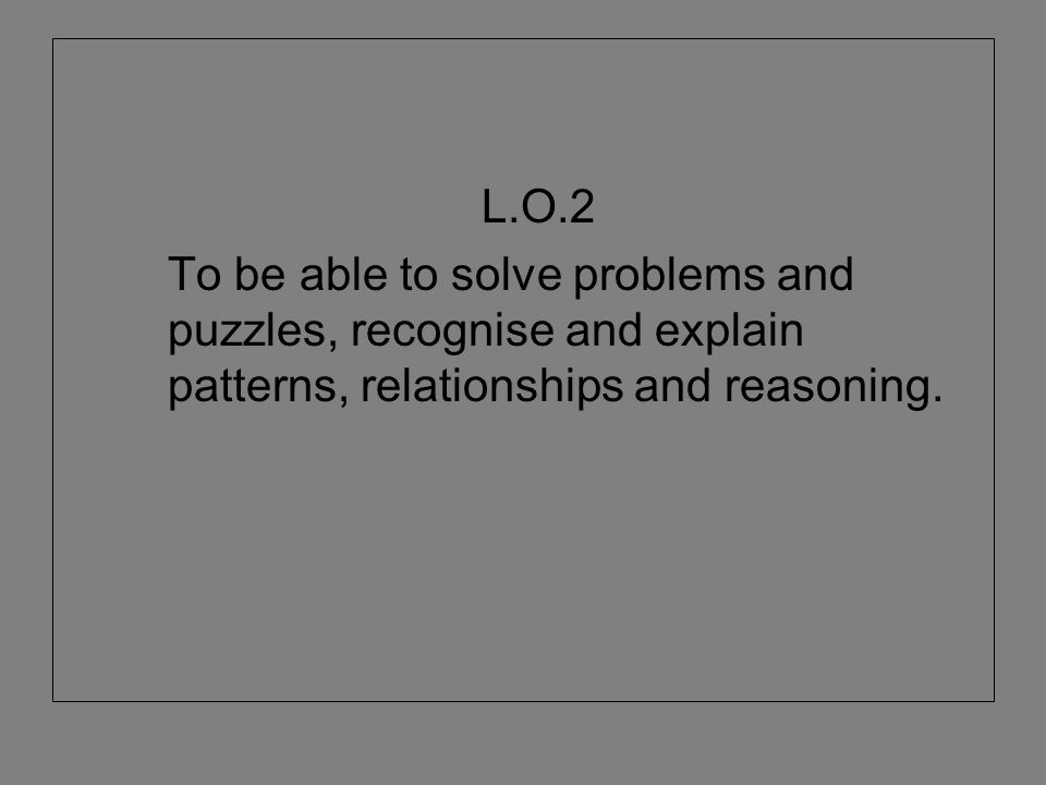 L.O.2 To be able to solve problems and puzzles, recognise and explain patterns, relationships and reasoning.