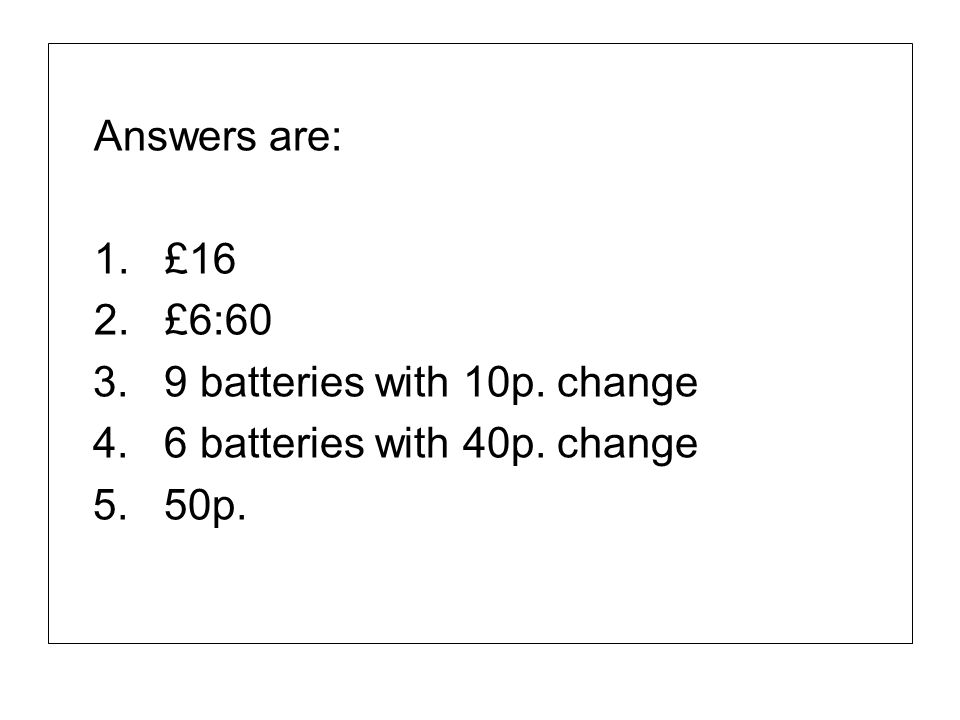 Answers are: 1. £16. 2. £6:60. 3. 9 batteries with 10p. change. 4. 6 batteries with 40p. change.