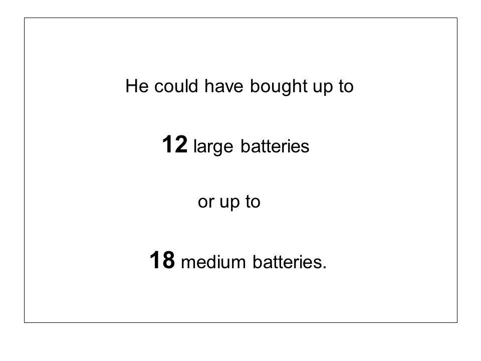 18 medium batteries. He could have bought up to 12 large batteries
