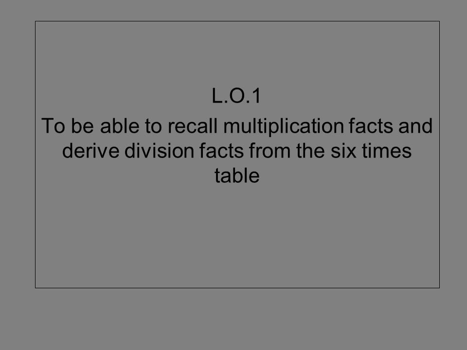 L.O.1 To be able to recall multiplication facts and derive division facts from the six times table