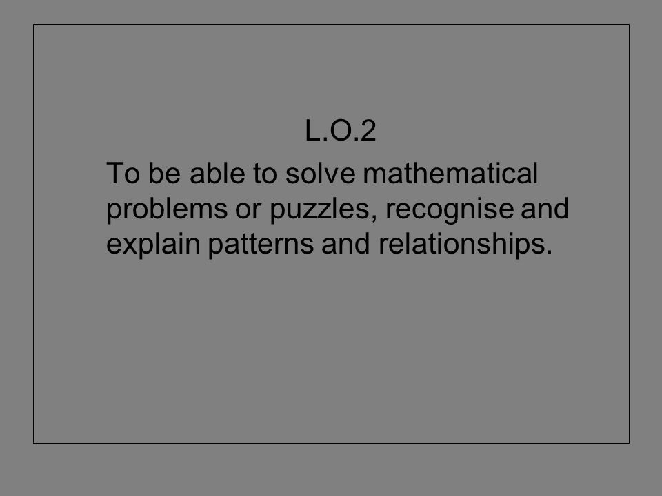 L.O.2 To be able to solve mathematical problems or puzzles, recognise and explain patterns and relationships.