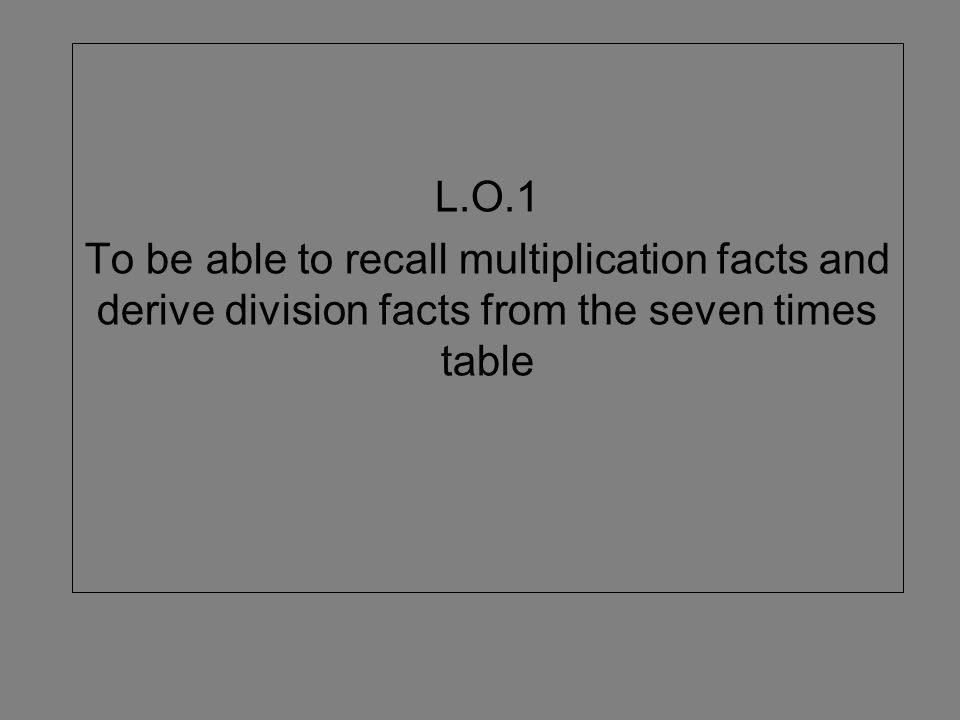 L.O.1 To be able to recall multiplication facts and derive division facts from the seven times table.