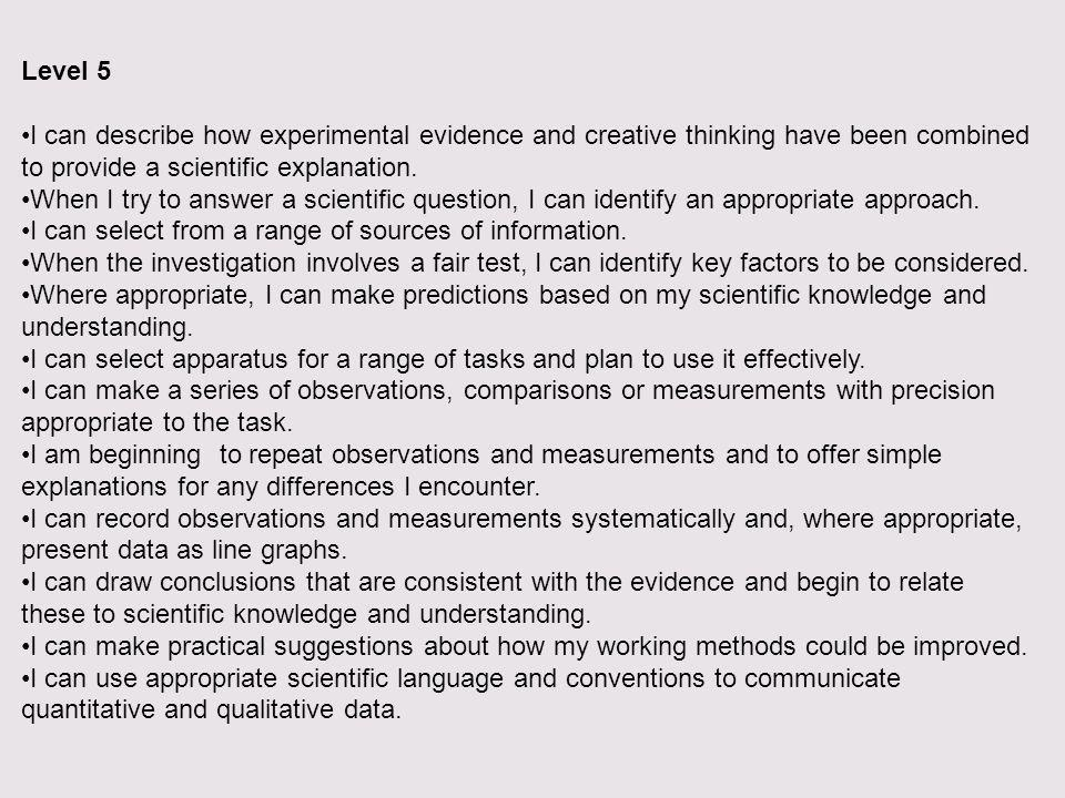Level 5 I can describe how experimental evidence and creative thinking have been combined to provide a scientific explanation.