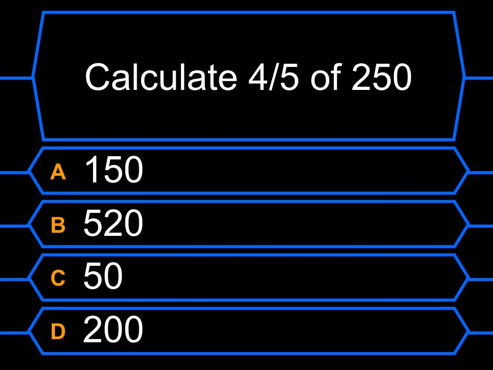 Calculate 4/5 of 250 A 150 B 520 C 50 D 200