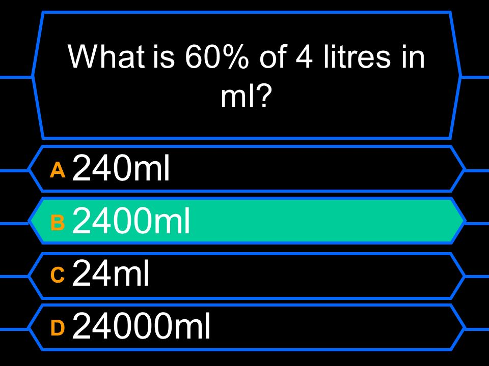 What is 60% of 4 litres in ml A 240ml B 2400ml C 24ml D 24000ml