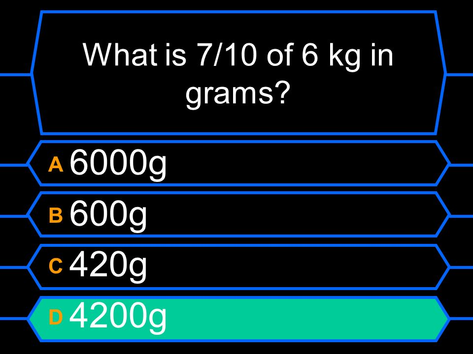 What is 7/10 of 6 kg in grams A 6000g B 600g C 420g D 4200g