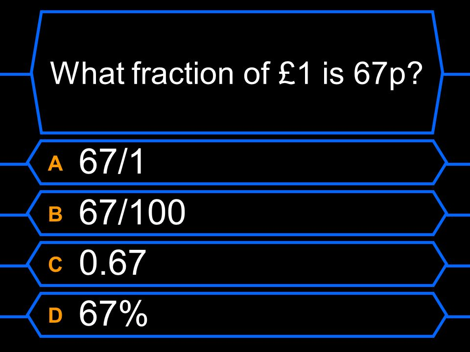 What fraction of £1 is 67p A 67/1 B 67/100 C 0.67 D 67%