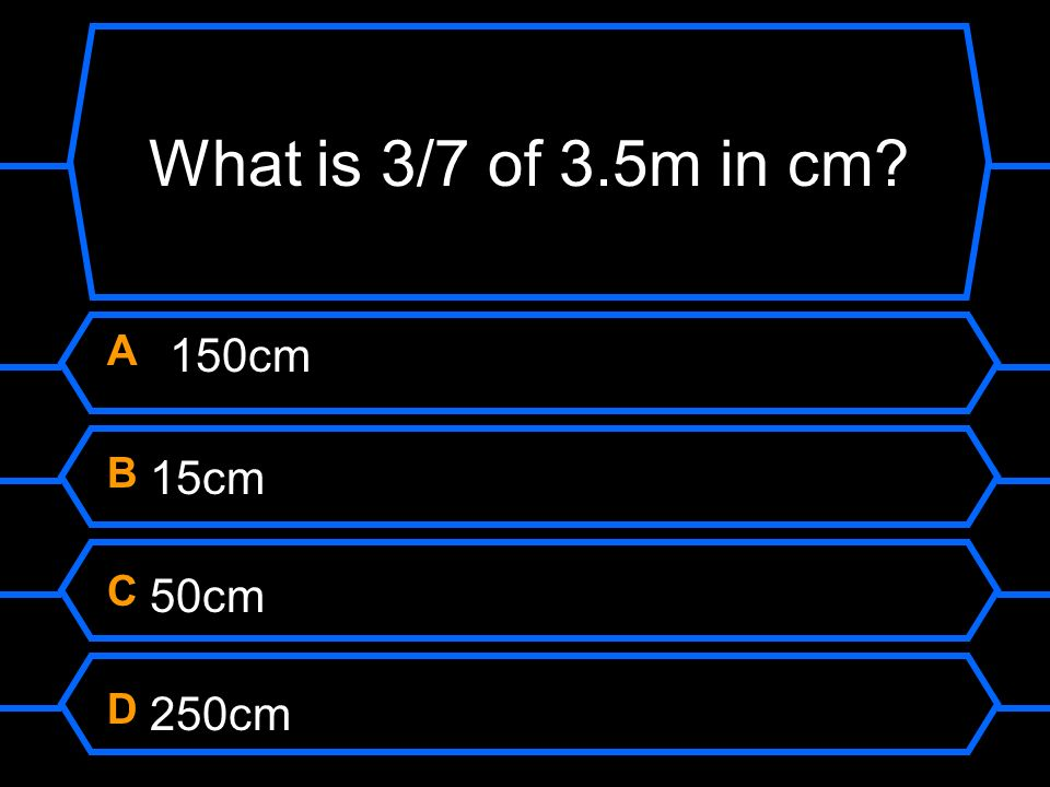 What is 3/7 of 3.5m in cm A 150cm B 15cm C 50cm D 250cm