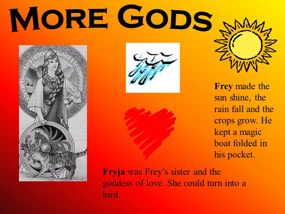More Gods Frey made the sun shine, the rain fall and the crops grow. He kept a magic boat folded in his pocket.